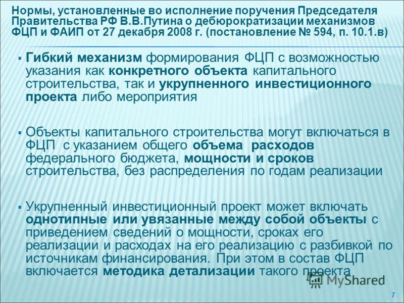 7 Нормы, установленные во исполнение поручения Председателя Правительства РФ В.В.Путина о дебюрократизации механизмов ФЦП и ФАИП от 27 декабря 2008 г. (постановление 594, п. 10.1.в) Гибкий механизм формирования ФЦП с возможностью указания как конкрет