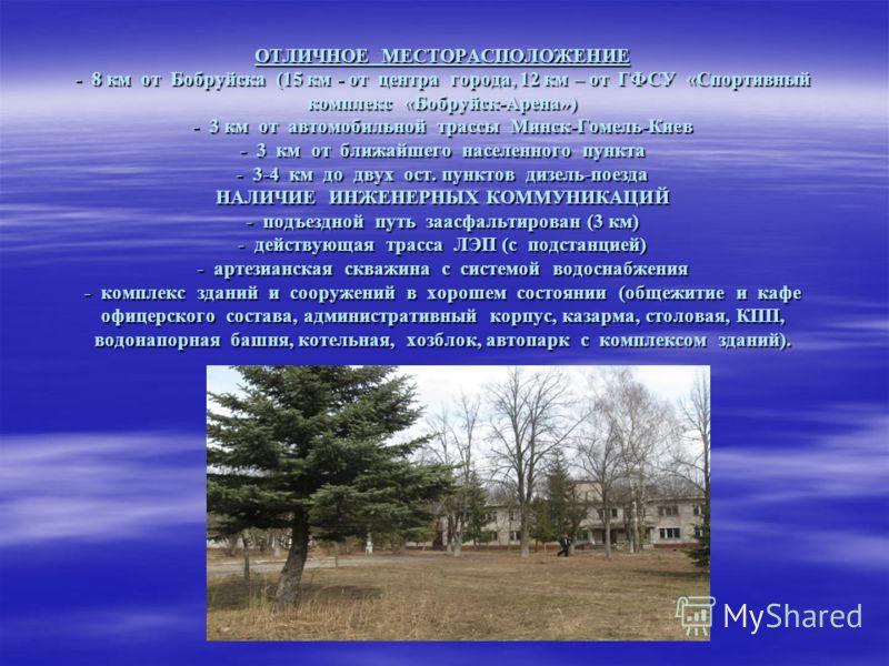 ПРЕИМУЩЕСТВА И ОСОБЕННОСТИ ОБЪЕКТА: ОТЛИЧНОЕ МЕСТОРАСПОЛОЖЕНИЕ - 8 км от Бобруйска (15 км - от центра города, 12 км – от ГФСУ «Спортивный комплекс «Бобруйск-Арена») - 3 км от автомобильной трассы Минск-Гомель-Киев - 3 км от ближайшего населенного пун
