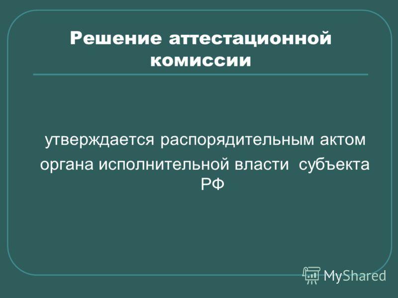 Решение аттестационной комиссии утверждается распорядительным актом органа исполнительной власти субъекта РФ