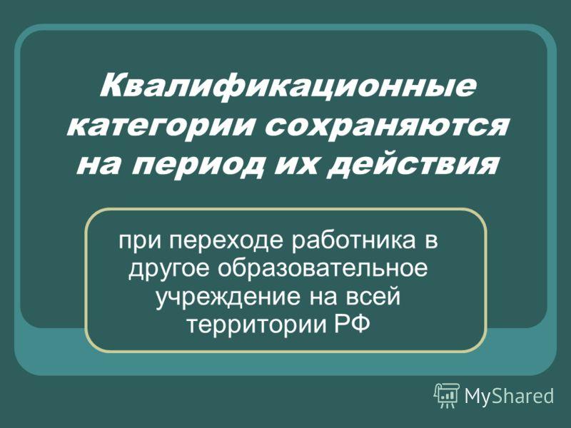Квалификационные категории сохраняются на период их действия при переходе работника в другое образовательное учреждение на всей территории РФ