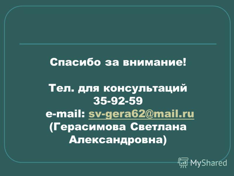 Спасибо за внимание! Тел. для консультаций 35-92-59 e-mail: sv-gera62@mail.ru (Герасимова Светлана Александровна)sv-gera62@mail.ru