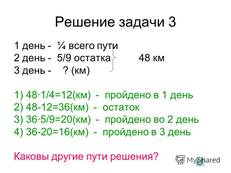 Решение задачи 3 1 день - ¼ всего пути 2 день - 5/9 остатка 48 км 3 день - ? (км) 1) 48·1/4=12(км) - пройдено в 1 день 2) 48-12=36(км) - остаток 3) 36·5/9=20(км) - пройдено во 2 день 4) 36-20=16(км) - пройдено в 3 день Каковы другие пути решения?