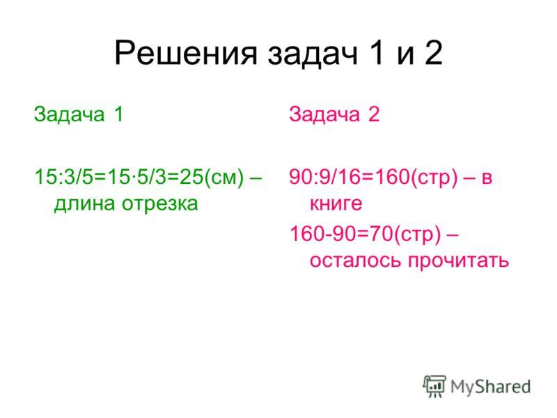 Решения задач 1 и 2 Задача 1 15:3/5=15·5/3=25(см) – длина отрезка Задача 2 90:9/16=160(стр) – в книге 160-90=70(стр) – осталось прочитать