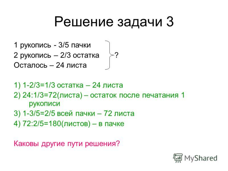 Решение задачи 3 1 рукопись - 3/5 пачки 2 рукопись – 2/3 остатка ? Осталось – 24 листа 1) 1-2/3=1/3 остатка – 24 листа 2) 24:1/3=72(листа) – остаток после печатания 1 рукописи 3) 1-3/5=2/5 всей пачки – 72 листа 4) 72:2/5=180(листов) – в пачке Каковы