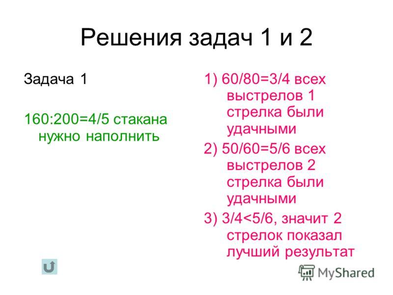 Решения задач 1 и 2 Задача 1 160:200=4/5 стакана нужно наполнить 1) 60/80=3/4 всех выстрелов 1 стрелка были удачными 2) 50/60=5/6 всех выстрелов 2 стрелка были удачными 3) 3/4