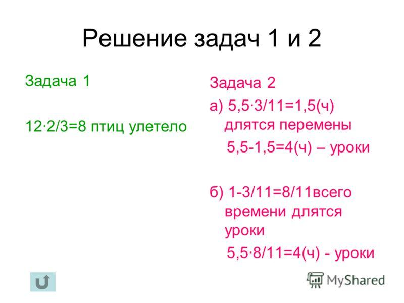Решение задач 1 и 2 Задача 1 12·2/3=8 птиц улетело Задача 2 а) 5,5·3/11=1,5(ч) длятся перемены 5,5-1,5=4(ч) – уроки б) 1-3/11=8/11всего времени длятся уроки 5,5·8/11=4(ч) - уроки