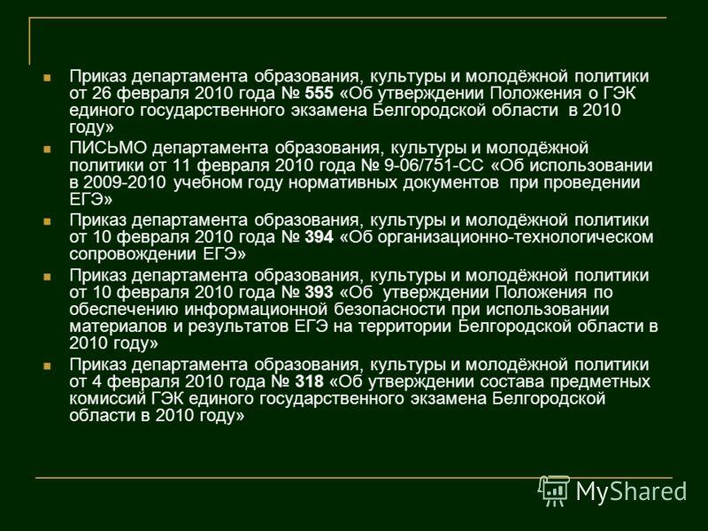 Приказ департамента образования, культуры и молодёжной политики от 26 февраля 2010 года 555 «Об утверждении Положения о ГЭК единого государственного экзамена Белгородской области в 2010 году» ПИСЬМО департамента образования, культуры и молодёжной пол