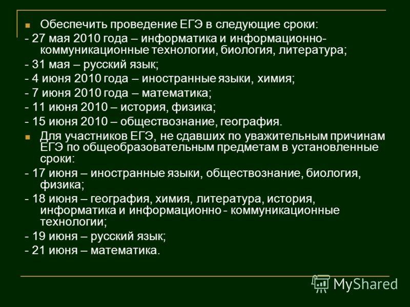 Обеспечить проведение ЕГЭ в следующие сроки: - 27 мая 2010 года – информатика и информационно- коммуникационные технологии, биология, литература; - 31 мая – русский язык; - 4 июня 2010 года – иностранные языки, химия; - 7 июня 2010 года – математика;