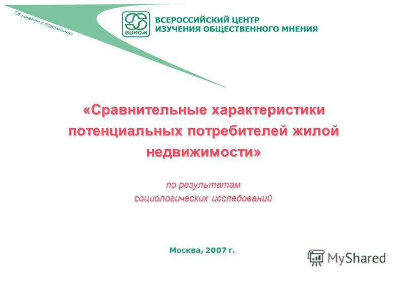 Москва, 2007 г. «Сравнительные характеристики потенциальных потребителей жилой недвижимости» по результатам социологических исследований