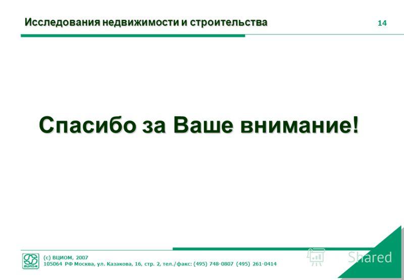 (с) ВЦИОМ, 2007 105064 РФ Москва, ул. Казакова, 16, стр. 2, тел./факс: (495) 748-0807 (495) 261-0414 14 Спасибо за Ваше внимание! Исследования недвижимости и строительства