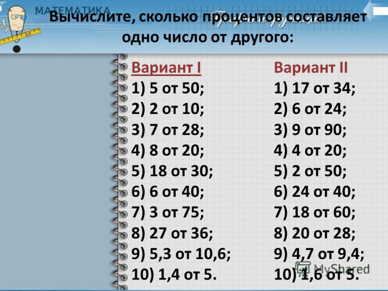 Вычислите, сколько процентов составляет одно число от другого: Вариант I 1) 5 от 50; 2) 2 от 10; 3) 7 от 28; 4) 8 от 20; 5) 18 от 30; 6) 6 от 40; 7) 3 от 75; 8) 27 от 36; 9) 5,3 от 10,6; 10) 1,4 от 5. Вариант II 1) 17 от 34; 2) 6 от 24; 3) 9 от 90; 4