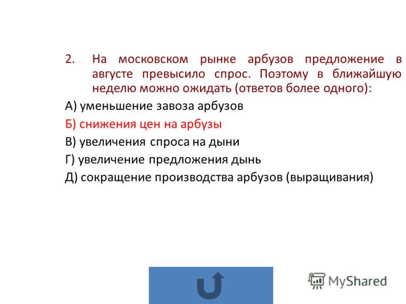 2.На московском рынке арбузов предложение в августе превысило спрос. Поэтому в ближайшую неделю можно ожидать (ответов более одного): А) уменьшение завоза арбузов Б) снижения цен на арбузы В) увеличения спроса на дыни Г) увеличение предложения дынь Д