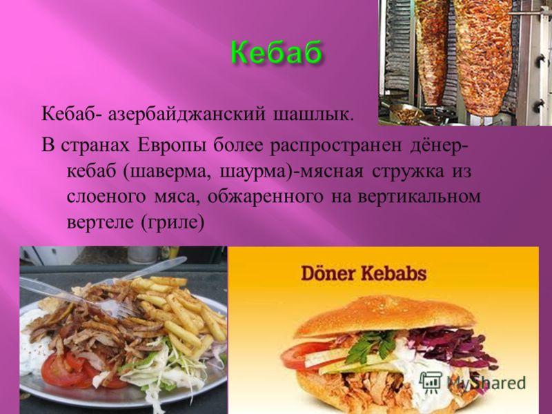 Кебаб - азербайджанский шашлык. В странах Европы более распространен дёнер - кебаб ( шаверма, шаурма )- мясная стружка из слоеного мяса, обжаренного на вертикальном вертеле ( гриле )