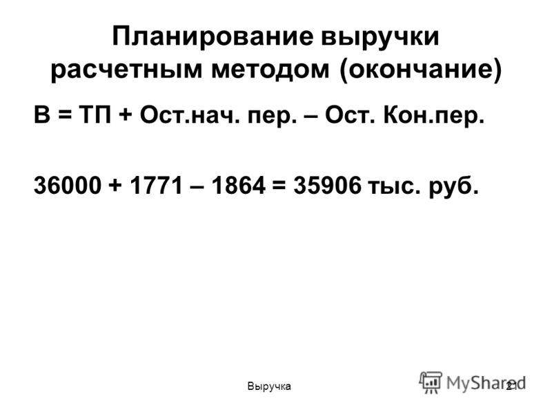 Выручка21 Планирование выручки расчетным методом (окончание) В = ТП + Ост.нач. пер. – Ост. Кон.пер. 36000 + 1771 – 1864 = 35906 тыс. руб.