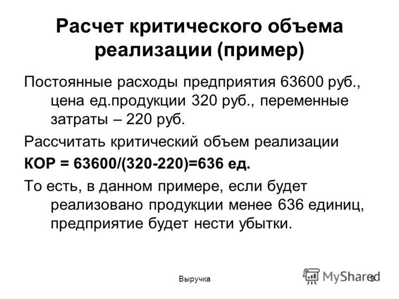 Выручка9 Расчет критического объема реализации (пример) Постоянные расходы предприятия 63600 руб., цена ед.продукции 320 руб., переменные затраты – 220 руб. Рассчитать критический объем реализации КОР = 63600/(320-220)=636 ед. То есть, в данном приме