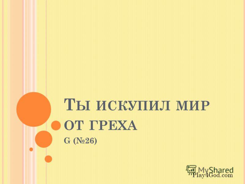 Т Ы ИСКУПИЛ МИР ОТ ГРЕХА G (26) Play4God.com