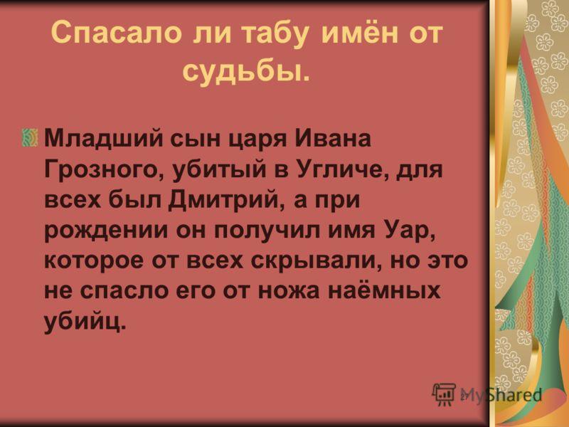 27 Спасало ли табу имён от судьбы. Младший сын царя Ивана Грозного, убитый в Угличе, для всех был Дмитрий, а при рождении он получил имя Уар, которое от всех скрывали, но это не спасло его от ножа наёмных убийц.
