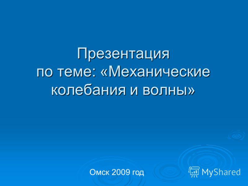 Презентация по теме: «Механические колебания и волны» Омск 2009 год