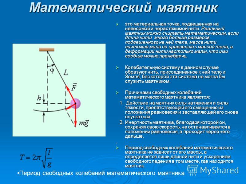 Математический маятник это материальная точка, подвешенная на невесомой и нерастяжимой нити. Реальный маятник можно считать математическим, если длина нити много больше размеров подвешенного на ней тела, масса нити ничтожна мала по сравнению с массой