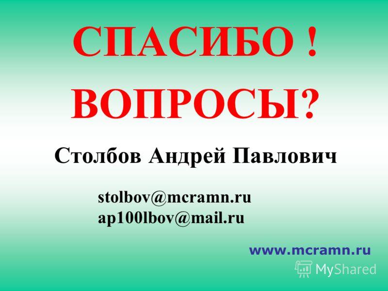 СПАСИБО ! ВОПРОСЫ? Столбов Андрей Павлович stolbov@mcramn.ru ap100lbov@mail.ru www.mcramn.ru