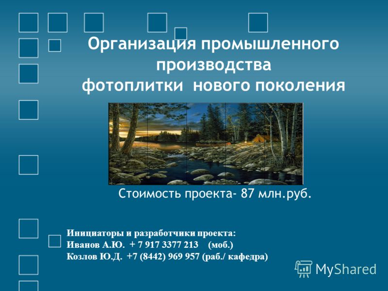 Организация промышленного производства фотоплитки нового поколения Стоимость проекта- 87 млн.руб. Инициаторы и разработчики проекта: Иванов А.Ю. + 7 917 3377 213 (моб.) Козлов Ю.Д. +7 (8442) 969 957 (раб./ кафедра)