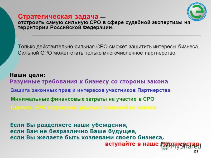 Стратегическая задача отстроить самую сильную СРО в сфере судебной экспертизы на территории Российской Федерации. Только действительно сильная СРО сможет защитить интересы бизнеса. Сильной СРО может стать только многочисленное партнерство. Наши цели: