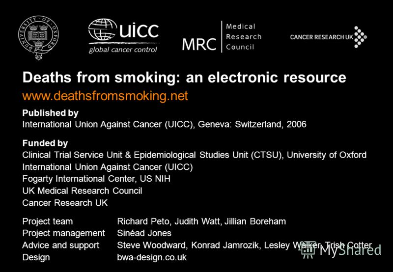 Deaths from smoking: an electronic resource www.deathsfromsmoking.net Published by International Union Against Cancer (UICC), Geneva: Switzerland, 2006 Funded by Clinical Trial Service Unit & Epidemiological Studies Unit (CTSU), University of Oxford