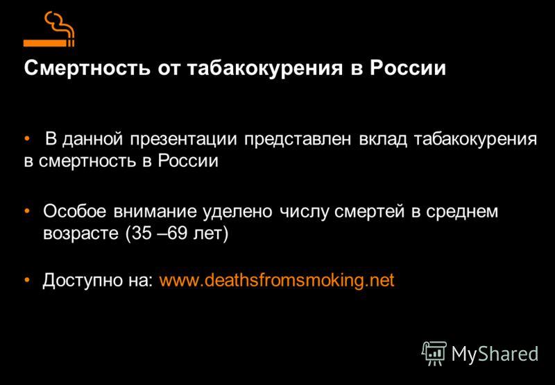 Смертность от табакокурения в России Особое внимание уделено числу смертей в среднем возрасте (35 –69 лет) Доступно на: www.deathsfromsmoking.net В данной презентации представлен вклад табакокурения в смертность в России