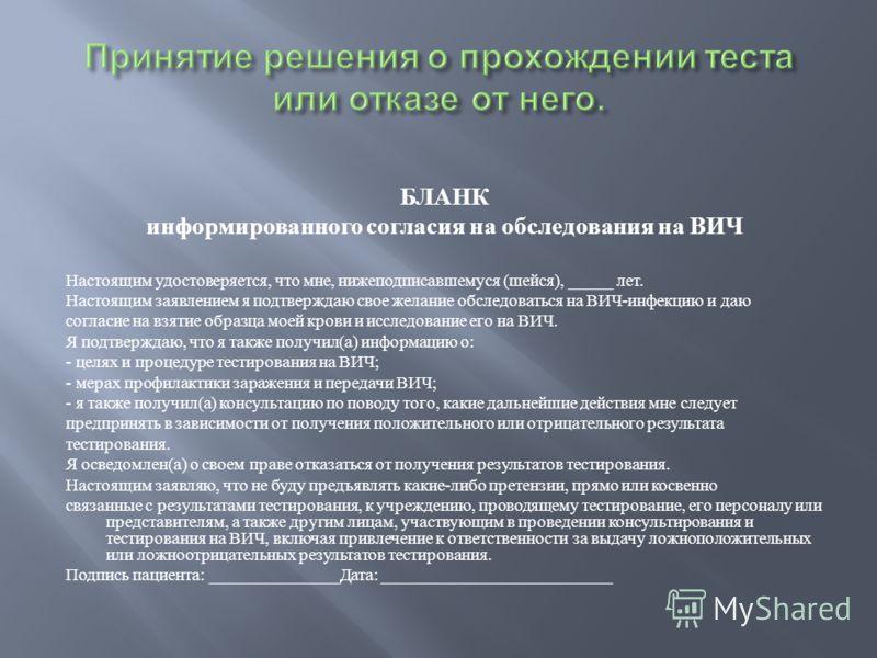 БЛАНК информированного согласия на обследования на ВИЧ Настоящим удостоверяется, что мне, нижеподписавшемуся ( шейся ), _____ лет. Настоящим заявлением я подтверждаю свое желание обследоваться на ВИЧ - инфекцию и даю согласие на взятие образца моей к