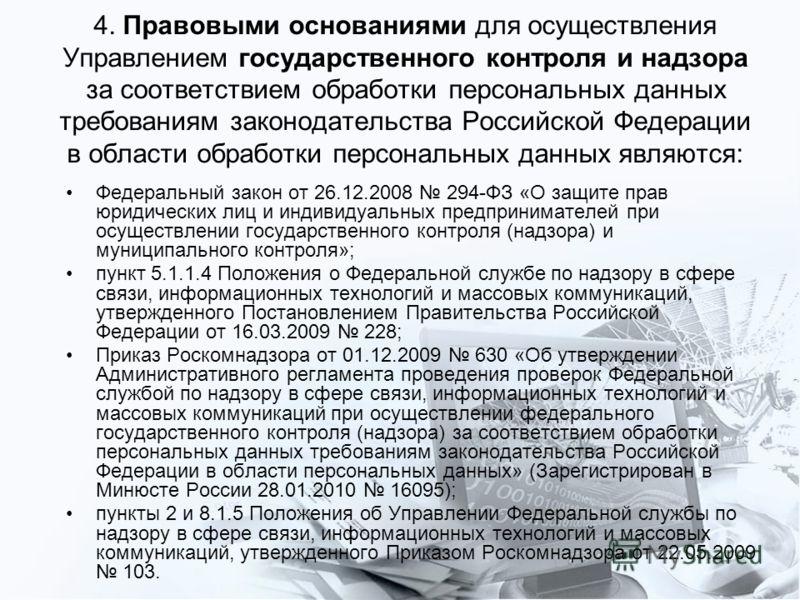 4. Правовыми основаниями для осуществления Управлением государственного контроля и надзора за соответствием обработки персональных данных требованиям законодательства Российской Федерации в области обработки персональных данных являются: Федеральный