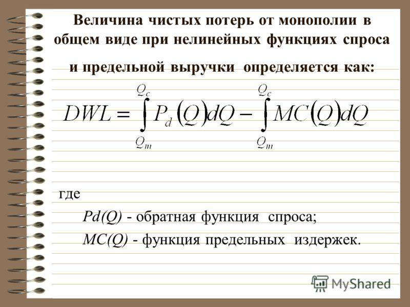 Величина чистых потерь от монополии в общем виде при нелинейных функциях спроса и предельной выручки определяется как: где Pd(Q) - обратная функция спроса; MC(Q) - функция предельных издержек.