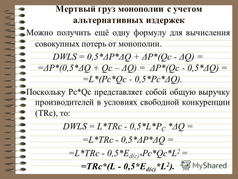 Мертвый груз монополии с учетом альтернативных издержек Можно получить ещё одну формулу для вычисления совокупных потерь от монополии. DWLS = 0,5*ΔP*ΔQ + ΔP*(Qc - ΔQ) = =ΔP*(0,5*ΔQ + Qc – ΔQ) = ΔP*(Qc - 0,5*ΔQ) = =L*(Pc*Qc - 0,5*Pc*ΔQ). Поскольку Pc*