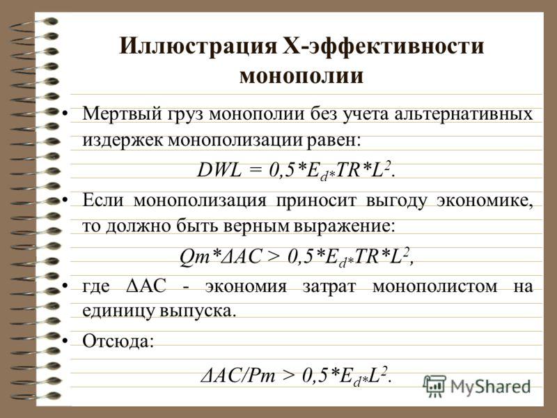 Иллюстрация Х-эффективности монополии Мертвый груз монополии без учета альтернативных издержек монополизации равен: DWL = 0,5*E d* TR*L 2. Если монополизация приносит выгоду экономике, то должно быть верным выражение: Qm*ΔАС > 0,5*E d* TR*L 2, где ΔА