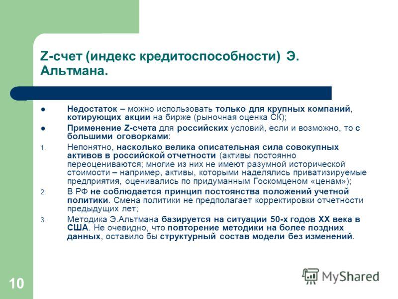 10 Z-счет (индекс кредитоспособности) Э. Альтмана. Недостаток – можно использовать только для крупных компаний, котирующих акции на бирже (рыночная оценка СК); Применение Z-счета для российских условий, если и возможно, то с большими оговорками: 1. Н