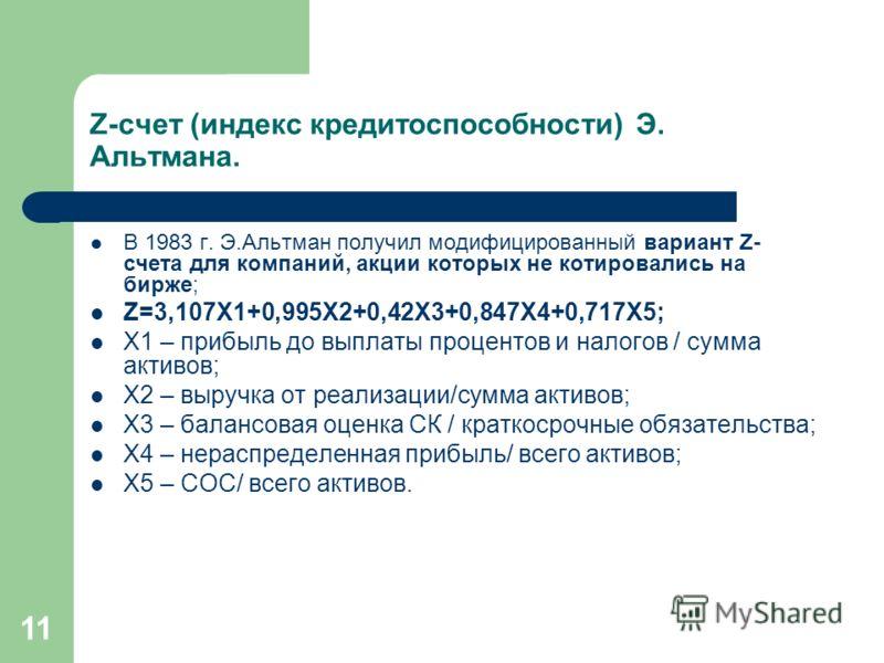 11 Z-счет (индекс кредитоспособности) Э. Альтмана. В 1983 г. Э.Альтман получил модифицированный вариант Z- счета для компаний, акции которых не котировались на бирже; Z=3,107X1+0,995X2+0,42X3+0,847X4+0,717X5; Х1 – прибыль до выплаты процентов и налог