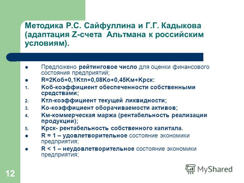 12 Методика Р.С. Сайфуллина и Г.Г. Кадыкова (адаптация Z-счета Альтмана к российским условиям). Предложено рейтинговое число для оценки финансового состояния предприятий; R=2Kоб+0,1Kтл+0,08Kо+0,45Kм+Kрск: 1. Kоб-коэффициент обеспеченности собственным