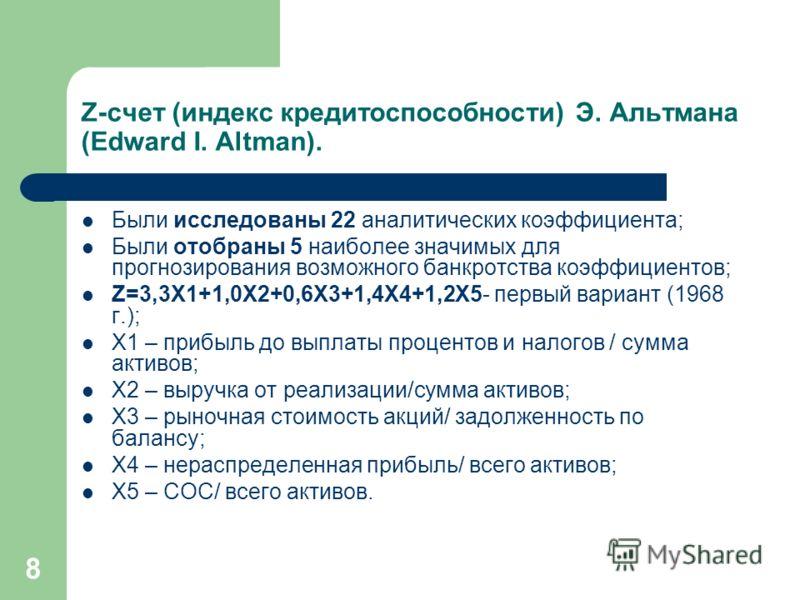 8 Z-счет (индекс кредитоспособности) Э. Альтмана (Edward I. Altman). Были исследованы 22 аналитических коэффициента; Были отобраны 5 наиболее значимых для прогнозирования возможного банкротства коэффициентов; Z=3,3X1+1,0X2+0,6X3+1,4X4+1,2X5- первый в