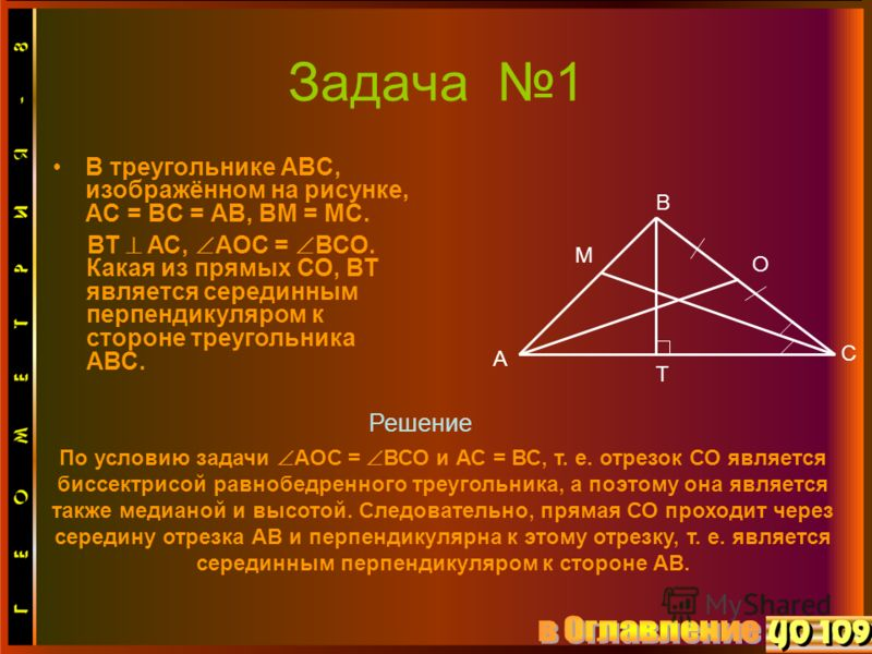 Задача 1 В треугольнике АВС, изображённом на рисунке, АС = ВС = АВ, ВМ = МС. По условию задачи АОС = ВСО и АС = ВС, т. е. отрезок СО является биссектрисой равнобедренного треугольника, а поэтому она является также медианой и высотой. Следовательно, п