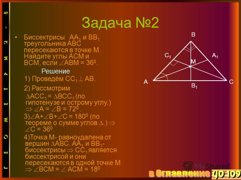 Задача 2 Биссектрисы АА 1 и ВВ 1 треугольника АВС пересекаются в точке М. Найдите углы АСМ и ВСМ, если АВМ = 36 0. А В С А1А1 С1С1 М Решение 1) Проведём СС 1 АВ. В1В1 2) Рассмотрим АСС 1 = ВСС 1 (по гипотенузе и острому углу.) А = В = 72 0. 3) А+ В+