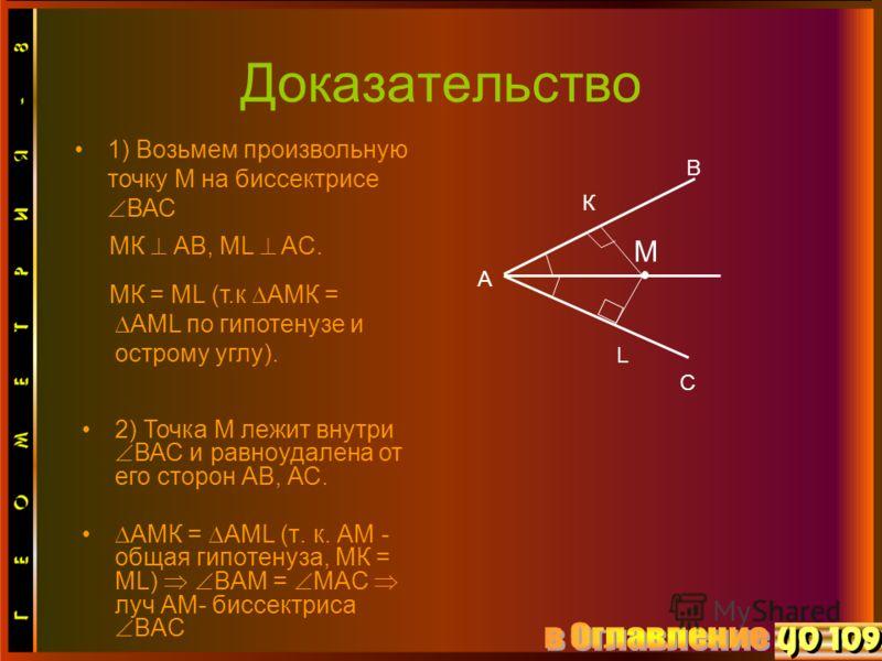 Доказательство АМК = АМL (т. к. АМ - общая гипотенуза, МК = МL) ВАМ = МАС луч АМ- биссектриса ВАС В L К М С А 1) Возьмем произвольную точку М на биссектрисе ВАС МК АВ, МL AC. МК = МL (т.к АМК = АМL по гипотенузе и острому углу). 2) Точка М лежит внут
