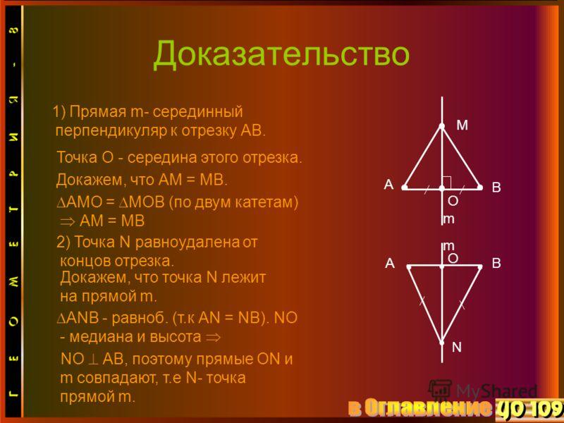Доказательство 1) Прямая m- серединный перпендикуляр к отрезку АВ. М А В О m N AB O m Точка О - середина этого отрезка. Докажем, что АМ = МВ. АМО = МОВ (по двум катетам) АМ = МВ 2) Точка N равноудалена от концов отрезка. Докажем, что точка N лежит на