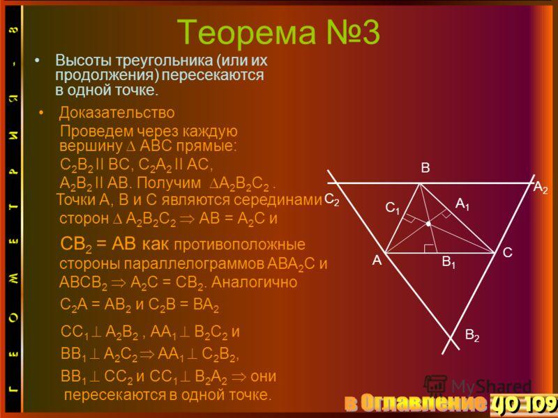 Теорема 3 Высоты треугольника (или их продолжения) пересекаются в одной точке. Доказательство Проведем через каждую вершину АВС прямые: С 2 В 2 II ВС, С 2 А 2 II АС, А 2 В 2 II АВ. Получим А 2 В 2 С 2. В С2С2 В2В2 А С А2А2 В1В1 С1С1 А1А1 Точки А, В и