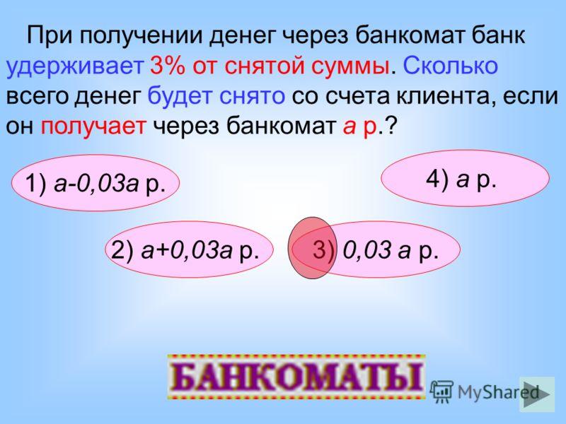 1) а-0,03а р. При получении денег через банкомат банк удерживает 3% от снятой суммы. Сколько всего денег будет снято со счета клиента, если он получает через банкомат а р.? 4) а р. 2) а+0,03а р.3) 0,03 а р.