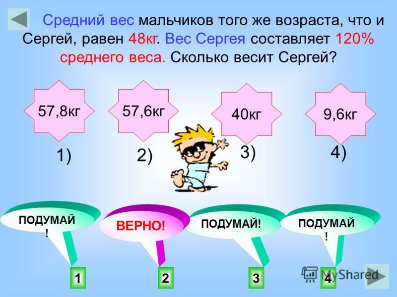 2143 ПОДУМАЙ ! ВЕРНО! ПОДУМАЙ ! Средний вес мальчиков того же возраста, что и Сергей, равен 48кг. Вес Сергея составляет 120% среднего веса. Сколько весит Сергей? 57,8кг57,6кг 40кг9,6кг 1)2) 3)4)