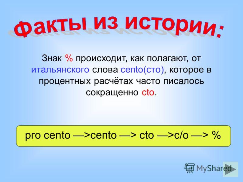 Знак % происходит, как полагают, от итальянского слова сепtо(сто), которое в процентных расчётах часто писалось сокращенно сtо. рго сеntо >сепtо > сtо >с/о > %