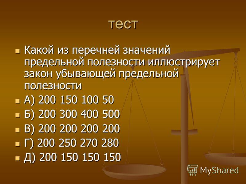 тест Какой из перечней значений предельной полезности иллюстрирует закон убывающей предельной полезности Какой из перечней значений предельной полезности иллюстрирует закон убывающей предельной полезности А) 200 150 100 50 А) 200 150 100 50 Б) 200 30