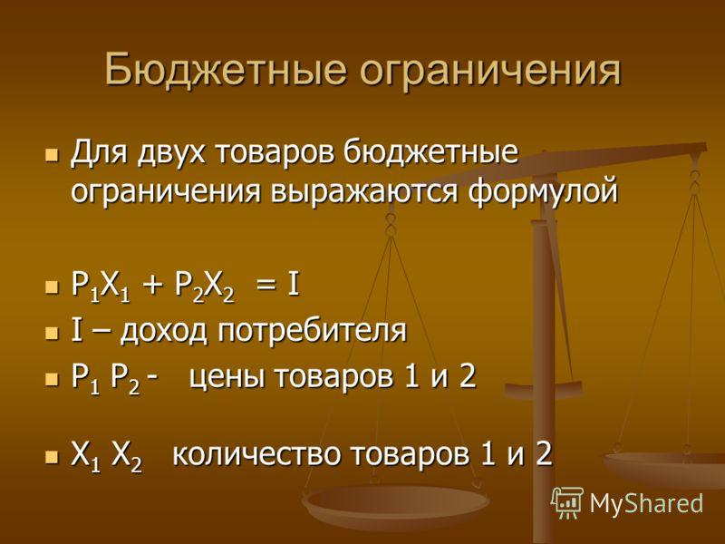 Бюджетные ограничения Для двух товаров бюджетные ограничения выражаются формулой Для двух товаров бюджетные ограничения выражаются формулой Р 1 Х 1 + Р 2 Х 2 = I Р 1 Х 1 + Р 2 Х 2 = I I – доход потребителя I – доход потребителя P 1 P 2 - цены товаров