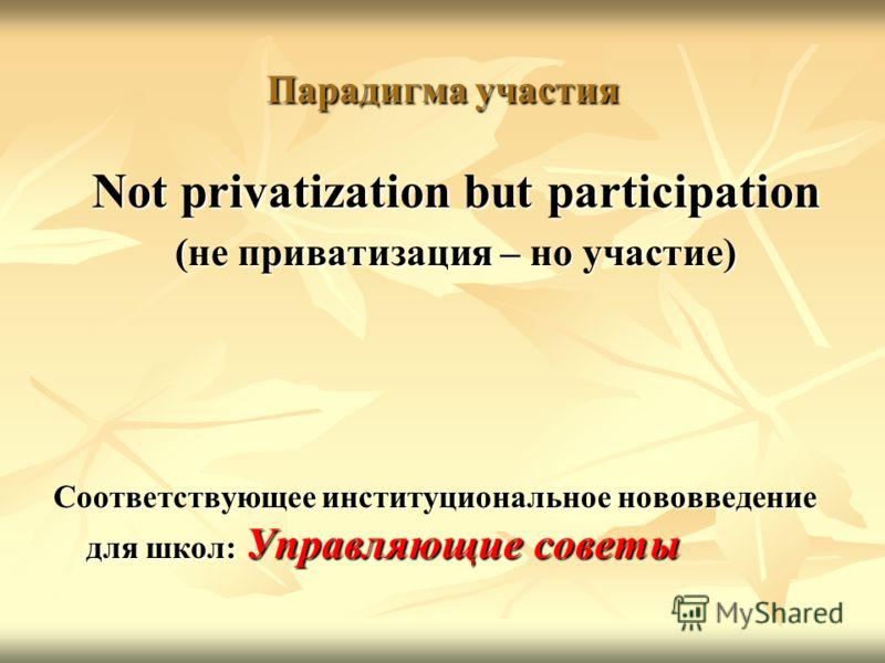 Парадигма участия Not privatization but participation (не приватизация – но участие) Соответствующее институциональное нововведение для школ: Управляющие советы