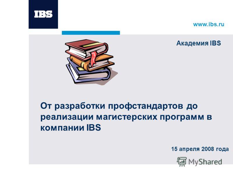 www.ibs.ru 15 апреля 2008 года От разработки профстандартов до реализации магистерских программ в компании IBS Академия IBS