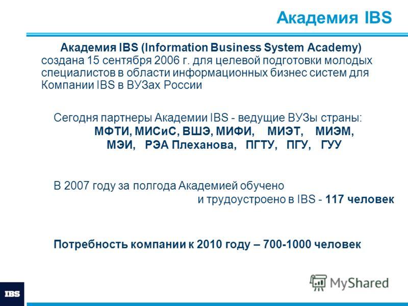 Академия IBS Академия IBS (Information Business System Academy) создана 15 сентября 2006 г. для целевой подготовки молодых специалистов в области информационных бизнес систем для Компании IBS в ВУЗах России Сегодня партнеры Академии IBS - ведущие ВУЗ